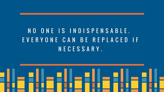 No one is indispensable.  Everyone can be replaced if necessary.